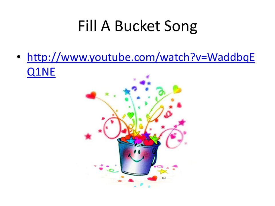 Fill A Bucket Song http://www.youtube.com/watch v=WaddbqE Q1NE http://www.youtube.com/watch v=WaddbqE Q1NE