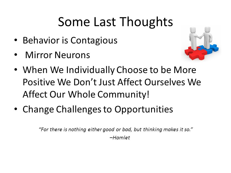 Some Last Thoughts Behavior is Contagious Mirror Neurons When We Individually Choose to be More Positive We Don't Just Affect Ourselves We Affect Our Whole Community.