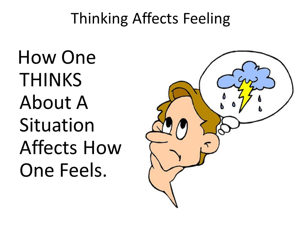 Thinking Affects Feeling How One THINKS About A Situation Affects How One Feels.