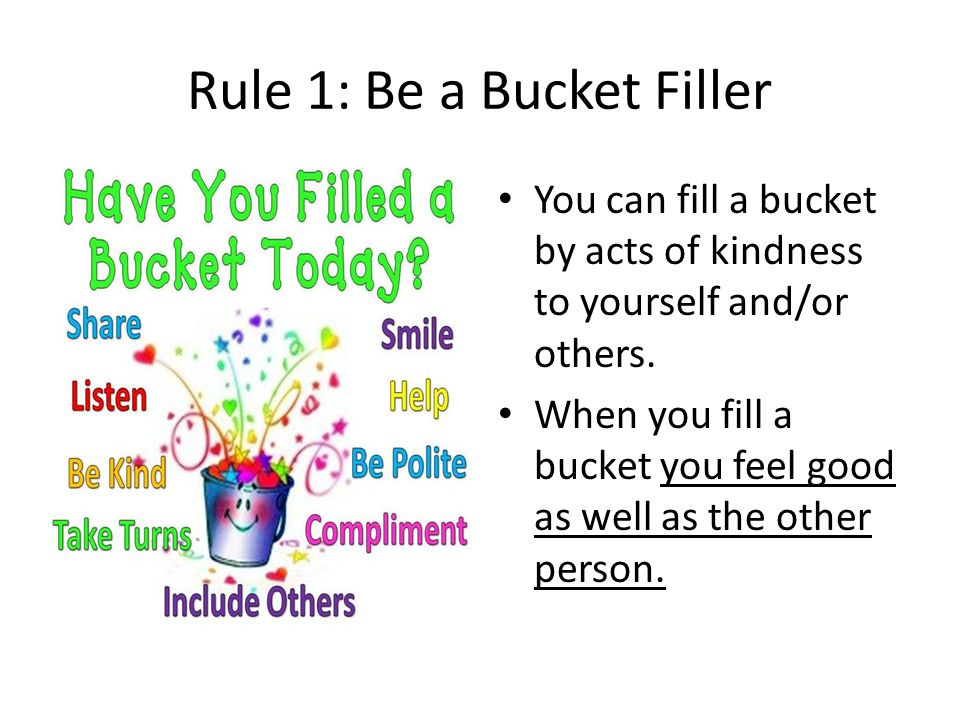 Rule 1: Be a Bucket Filler You can fill a bucket by acts of kindness to yourself and/or others. When you fill a bucket you feel good as well as the ot