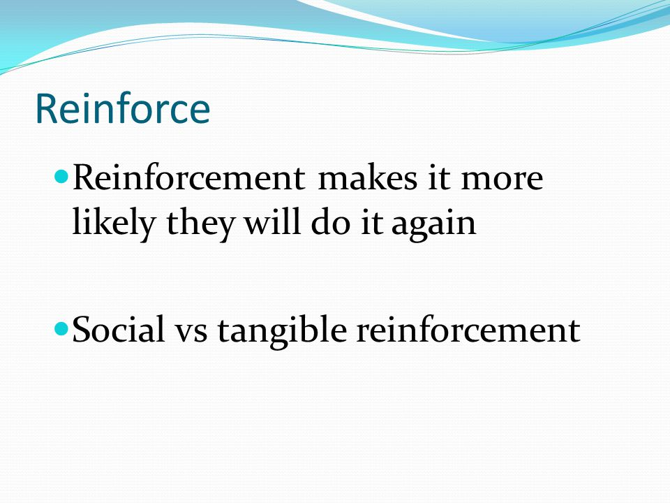Reinforce Reinforcement makes it more likely they will do it again Social vs tangible reinforcement