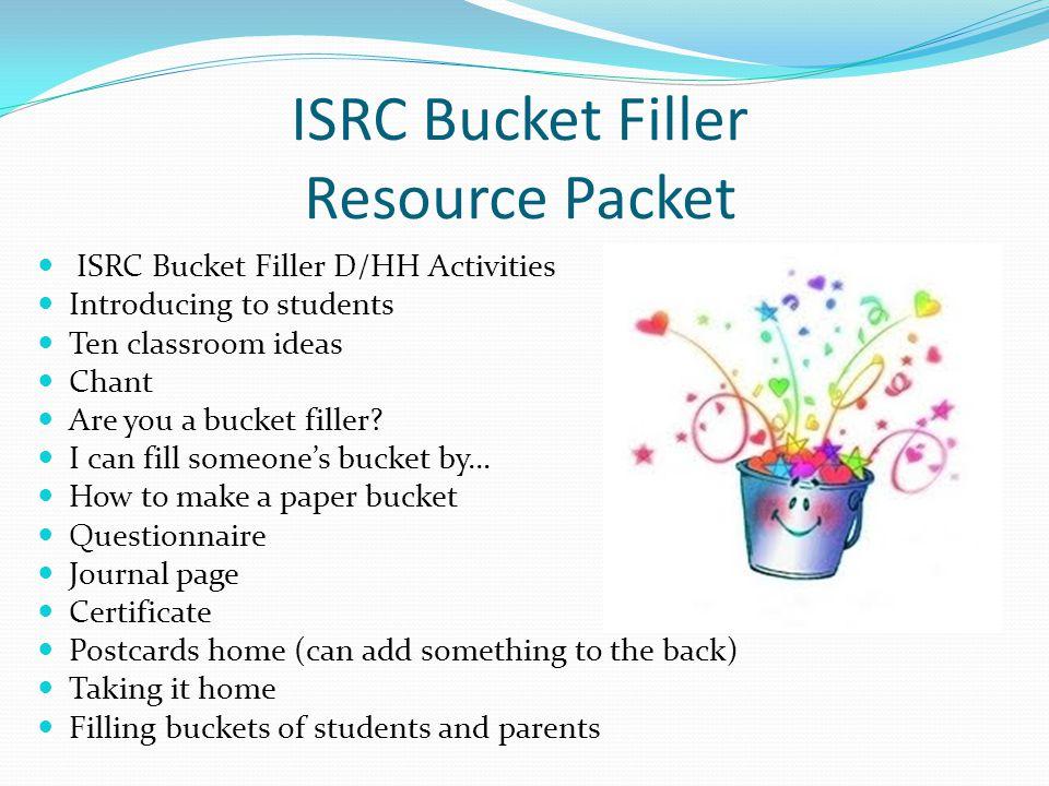 ISRC Bucket Filler Resource Packet ISRC Bucket Filler D/HH Activities Introducing to students Ten classroom ideas Chant Are you a bucket filler.