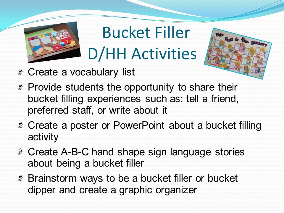Bucket Filler D/HH Activities Create a vocabulary list Provide students the opportunity to share their bucket filling experiences such as: tell a frie