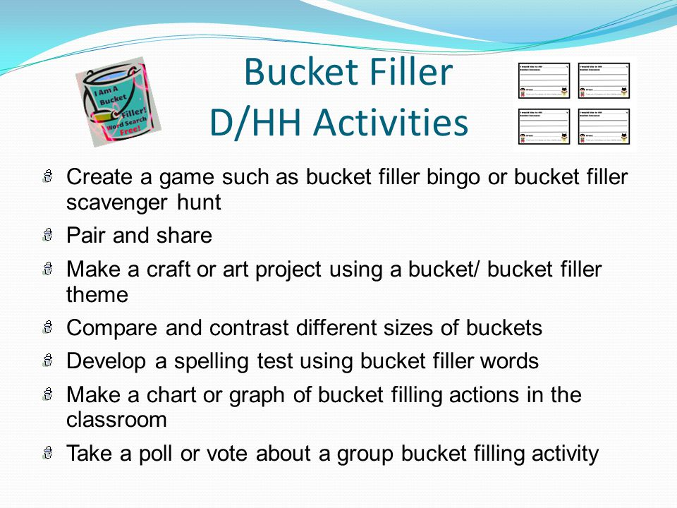 Bucket Filler D/HH Activities Create a game such as bucket filler bingo or bucket filler scavenger hunt Pair and share Make a craft or art project using a bucket/ bucket filler theme Compare and contrast different sizes of buckets Develop a spelling test using bucket filler words Make a chart or graph of bucket filling actions in the classroom Take a poll or vote about a group bucket filling activity