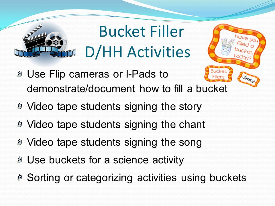 Bucket Filler D/HH Activities Use Flip cameras or I-Pads to demonstrate/document how to fill a bucket Video tape students signing the story Video tape