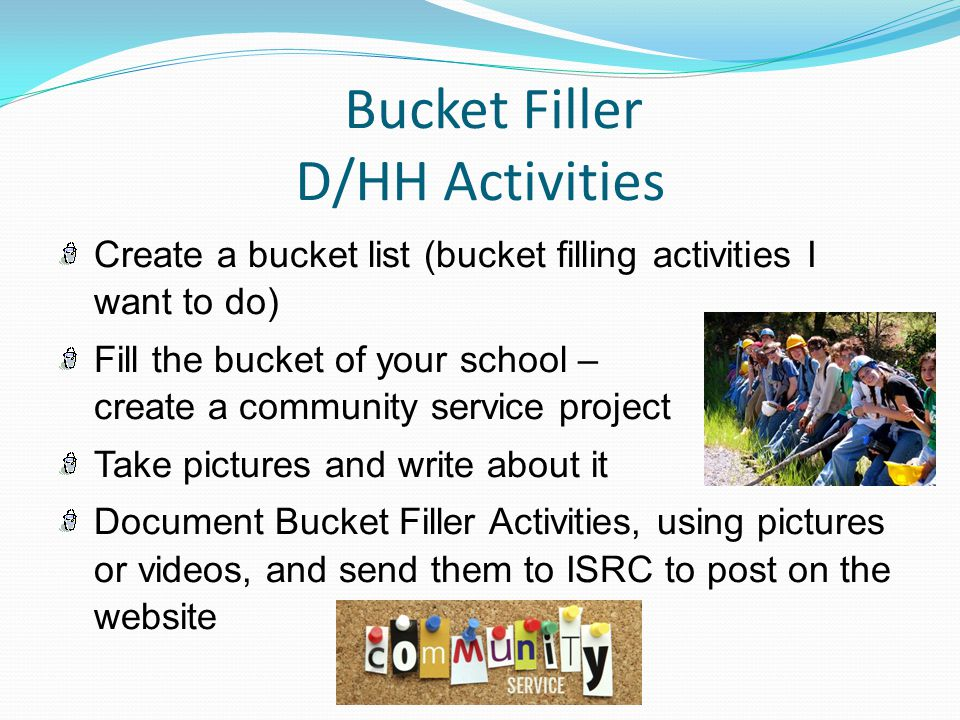 Bucket Filler D/HH Activities Create a bucket list (bucket filling activities I want to do) Fill the bucket of your school – create a community service project Take pictures and write about it Document Bucket Filler Activities, using pictures or videos, and send them to ISRC to post on the website