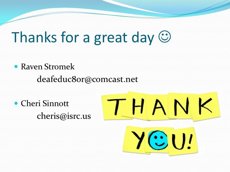 Thanks for a great day Raven Stromek deafeduc8or@comcast.net Cheri Sinnott cheris@isrc.us