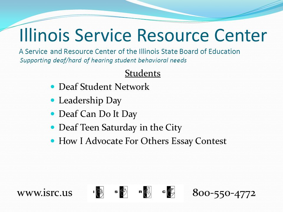 Illinois Service Resource Center A Service and Resource Center of the Illinois State Board of Education Supporting deaf/hard of hearing student behavioral needs Students Deaf Student Network Leadership Day Deaf Can Do It Day Deaf Teen Saturday in the City How I Advocate For Others Essay Contest www.isrc.us 800-550-4772