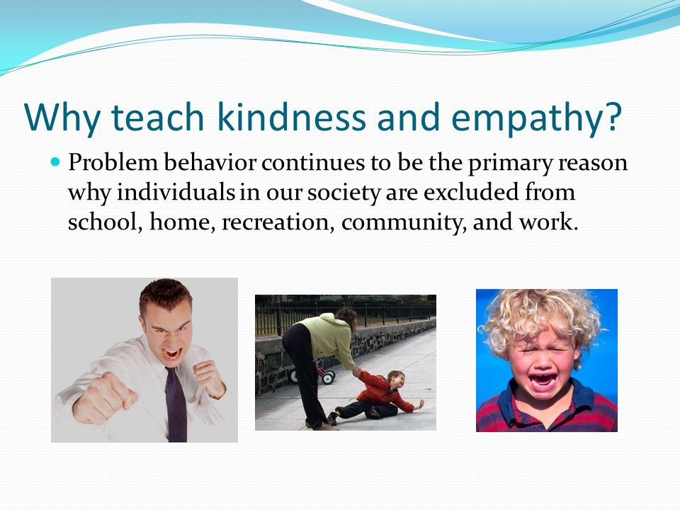 Why teach kindness and empathy? Problem behavior continues to be the primary reason why individuals in our society are excluded from school, home, rec