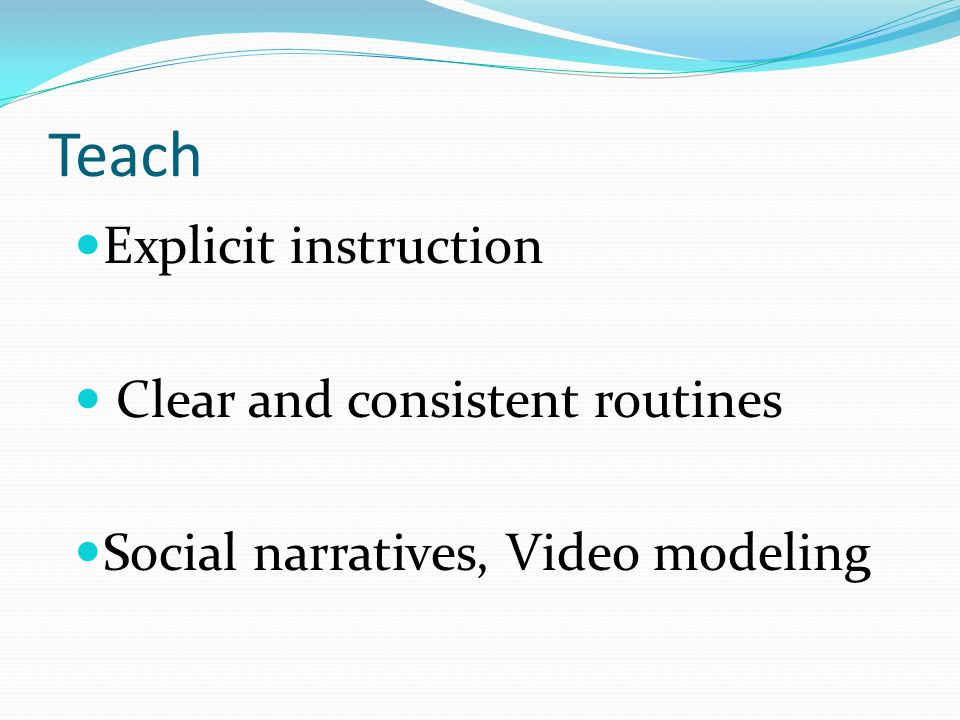 Teach Explicit instruction Clear and consistent routines Social narratives, Video modeling