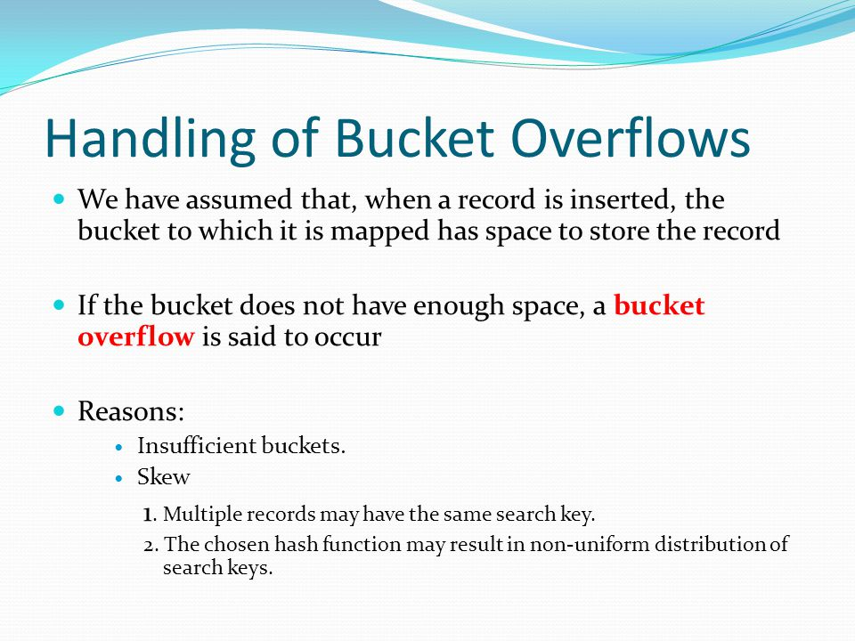 Handling of Bucket Overflows We have assumed that, when a record is inserted, the bucket to which it is mapped has space to store the record If the bucket does not have enough space, a bucket overflow is said to occur Reasons: Insufficient buckets.