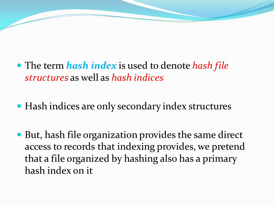 The term hash index is used to denote hash file structures as well as hash indices Hash indices are only secondary index structures But, hash file org