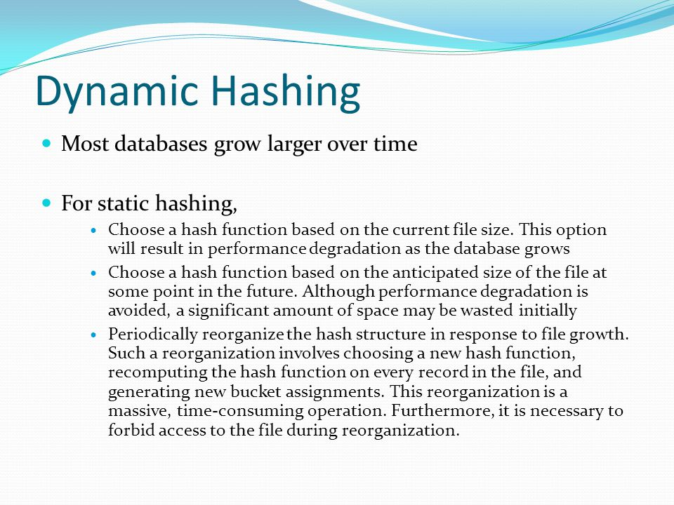 Dynamic Hashing Most databases grow larger over time For static hashing, Choose a hash function based on the current file size.