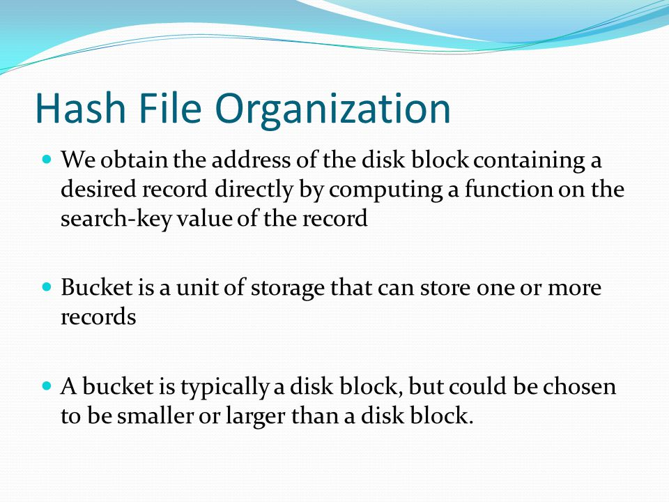 Hash File Organization We obtain the address of the disk block containing a desired record directly by computing a function on the search-key value of the record Bucket is a unit of storage that can store one or more records A bucket is typically a disk block, but could be chosen to be smaller or larger than a disk block.