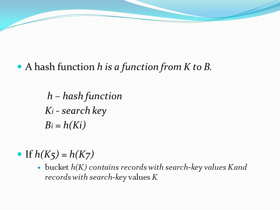 A hash function h is a function from K to B. h – hash function K i - search key B i = h(Ki) If h(K5) = h(K7) bucket h(K 5 ) contains records with sear