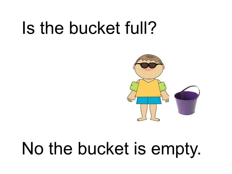Is the bucket full No the bucket is empty.