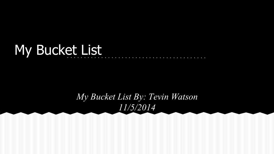My Bucket List My Bucket List By: Tevin Watson 11/5/2014
