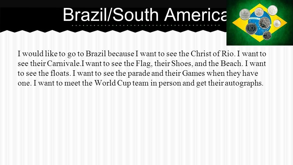 Brazil/South America I would like to go to Brazil because I want to see the Christ of Rio.