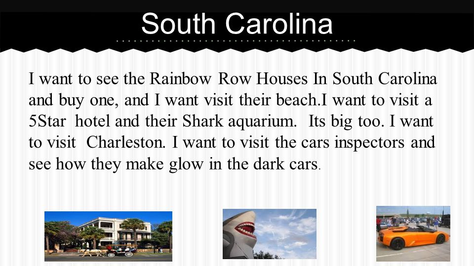 South Carolina I want to see the Rainbow Row Houses In South Carolina and buy one, and I want visit their beach.I want to visit a 5Star hotel and their Shark aquarium.