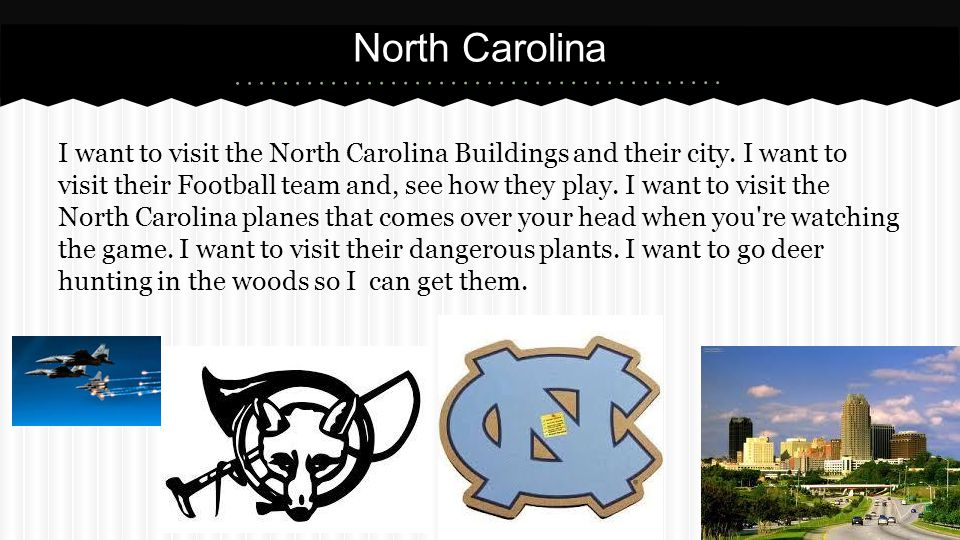 North Carolina I want to visit the North Carolina Buildings and their city. I want to visit their Football team and, see how they play. I want to visi