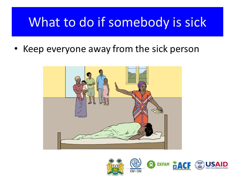 What to do if somebody is sick Keep everyone away from the sick person