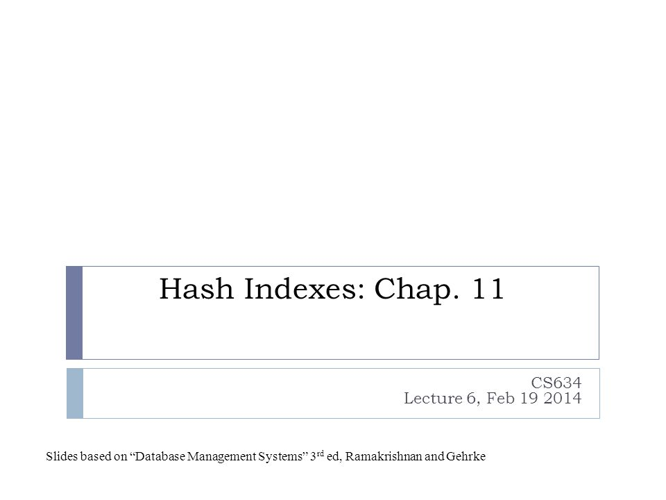 """Hash Indexes: Chap. 11 CS634 Lecture 6, Feb 19 2014 Slides based on """"Database Management Systems"""" 3 rd ed, Ramakrishnan and Gehrke"""