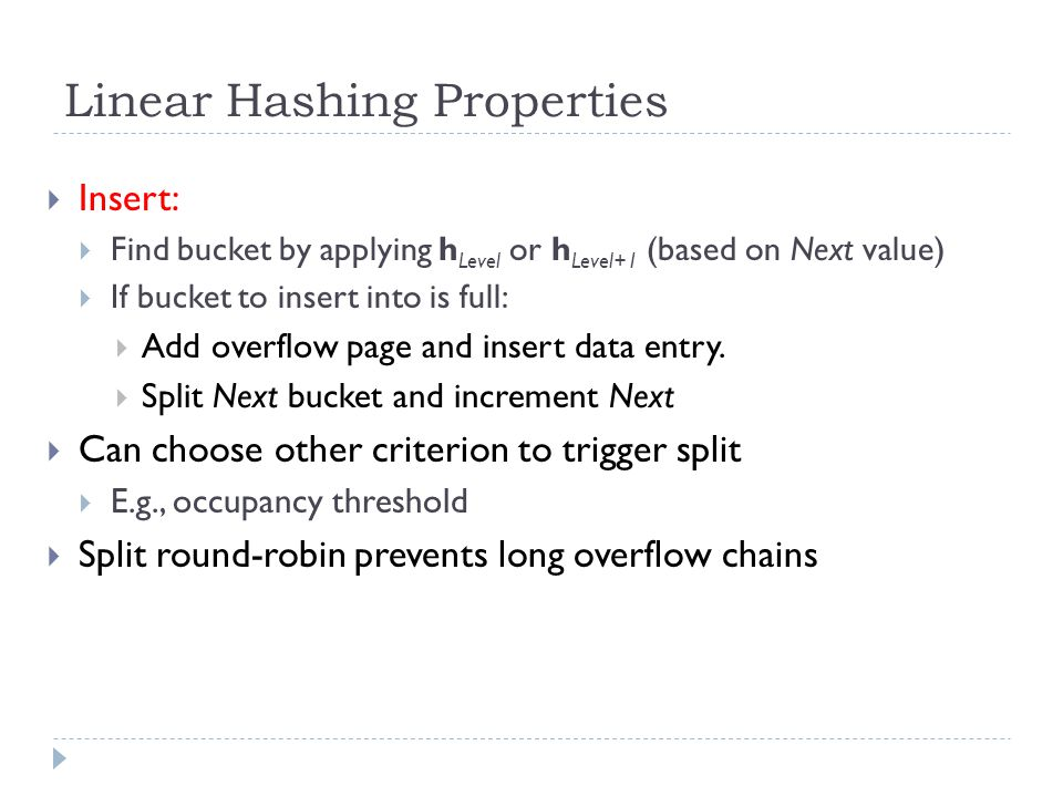Linear Hashing Properties  Insert:  Find bucket by applying h Level or h Level+1 (based on Next value)  If bucket to insert into is full:  Add ove