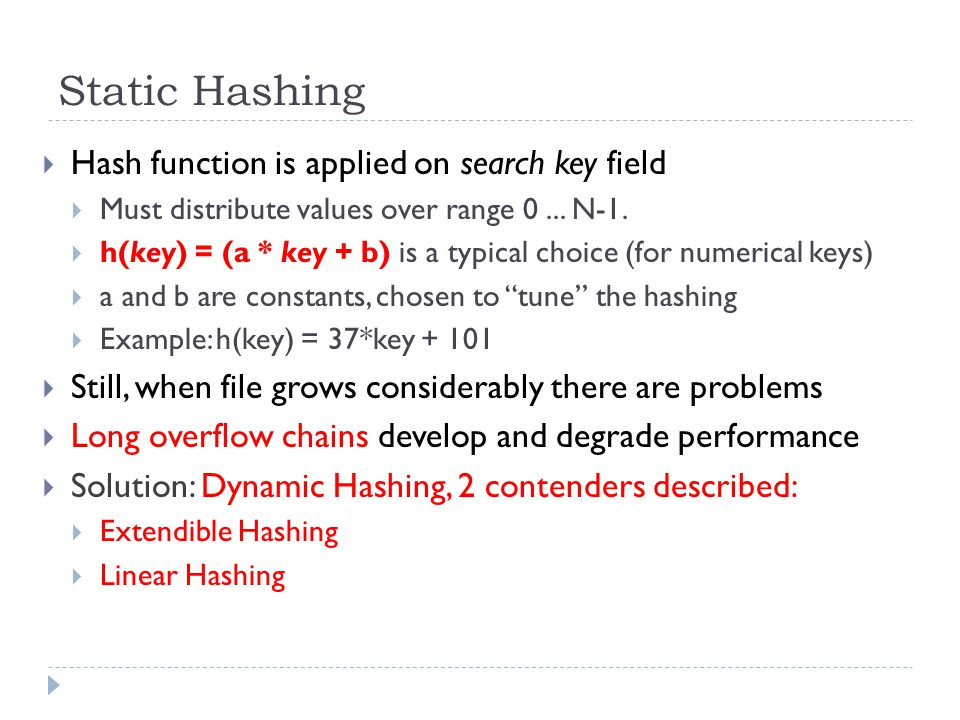 Static Hashing  Hash function is applied on search key field  Must distribute values over range 0... N-1.  h(key) = (a * key + b) is a typical choi