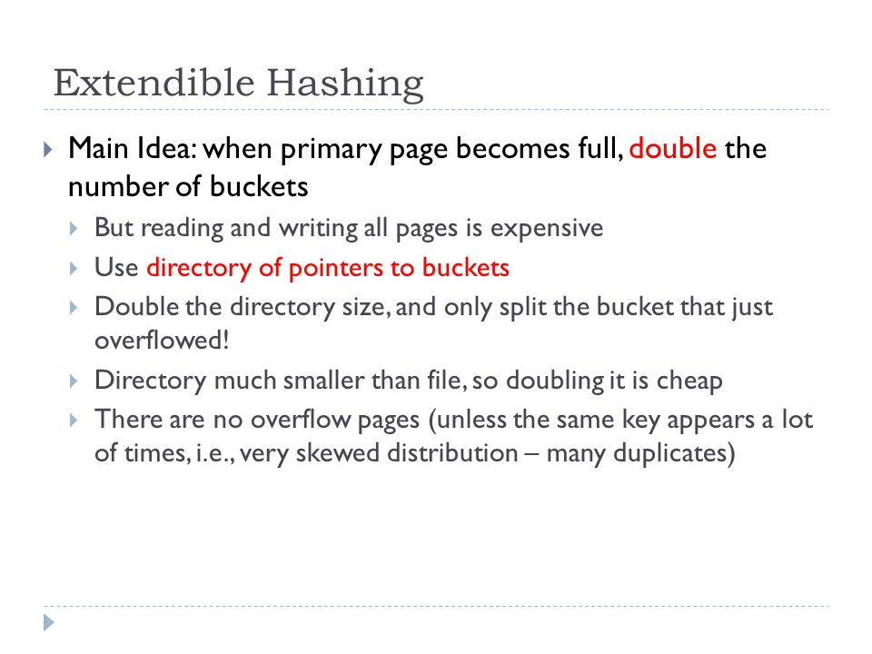 Extendible Hashing  Main Idea: when primary page becomes full, double the number of buckets  But reading and writing all pages is expensive  Use di