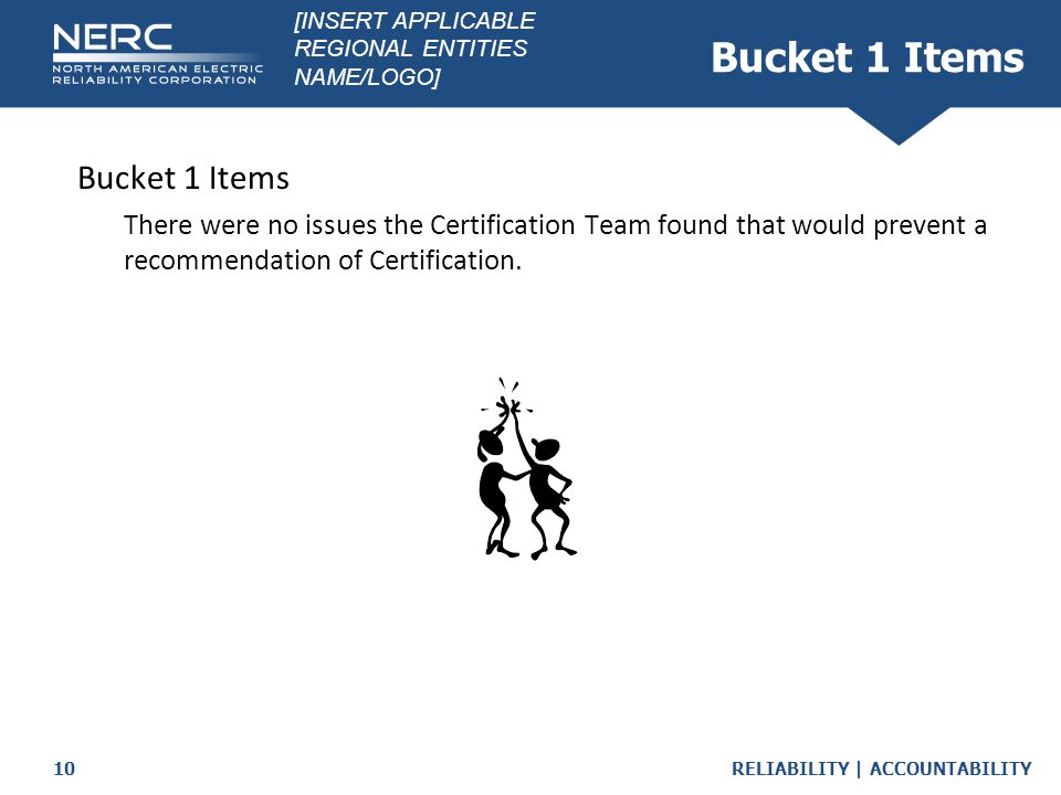 RELIABILITY | ACCOUNTABILITY10 Bucket 1 Items  There were no issues the Certification Team found that would prevent a recommendation of Certification