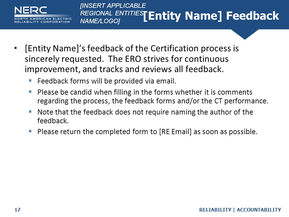 RELIABILITY | ACCOUNTABILITY17 [Entity Name] Feedback [Entity Name]'s feedback of the Certification process is sincerely requested. The ERO strives fo