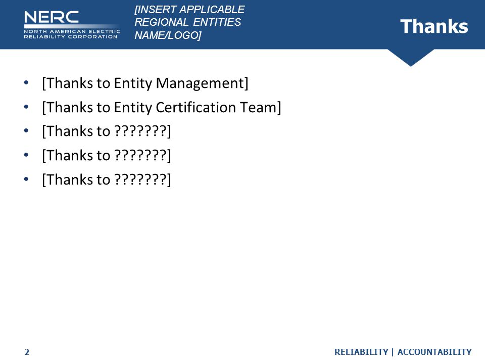 RELIABILITY | ACCOUNTABILITY2 Thanks [Thanks to Entity Management] [Thanks to Entity Certification Team] [Thanks to ???????] [INSERT APPLICABLE REGION