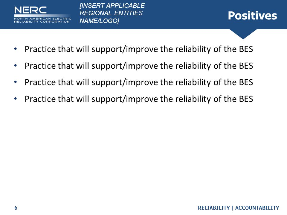 RELIABILITY | ACCOUNTABILITY6 Positives Practice that will support/improve the reliability of the BES [INSERT APPLICABLE REGIONAL ENTITIES NAME/LOGO]