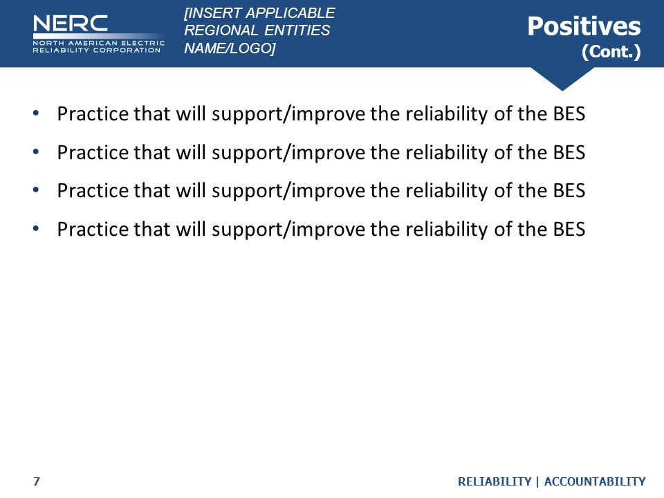 RELIABILITY | ACCOUNTABILITY7 Positives (Cont.) Practice that will support/improve the reliability of the BES [INSERT APPLICABLE REGIONAL ENTITIES NAM