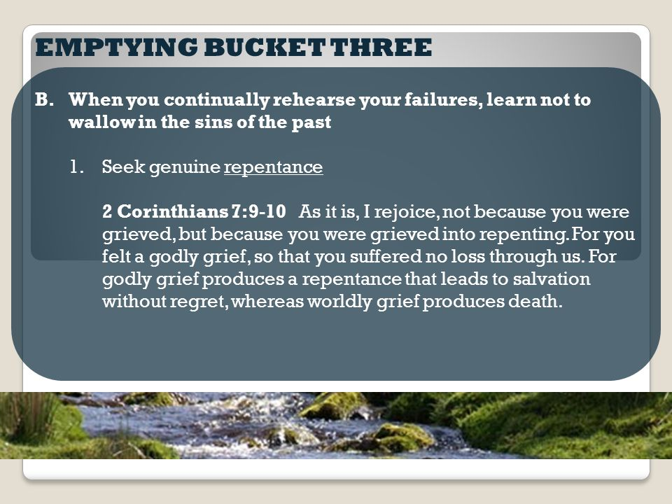 EMPTYING BUCKET THREE B.When you continually rehearse your failures, learn not to wallow in the sins of the past 1.Seek genuine repentance 2 Corinthians 7:9-10 As it is, I rejoice, not because you were grieved, but because you were grieved into repenting.