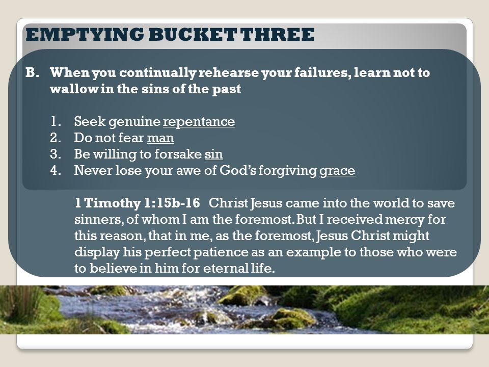 EMPTYING BUCKET THREE B.When you continually rehearse your failures, learn not to wallow in the sins of the past 1.Seek genuine repentance 2.Do not fear man 3.Be willing to forsake sin 4.Never lose your awe of God's forgiving grace 1 Timothy 1:15b-16 Christ Jesus came into the world to save sinners, of whom I am the foremost.