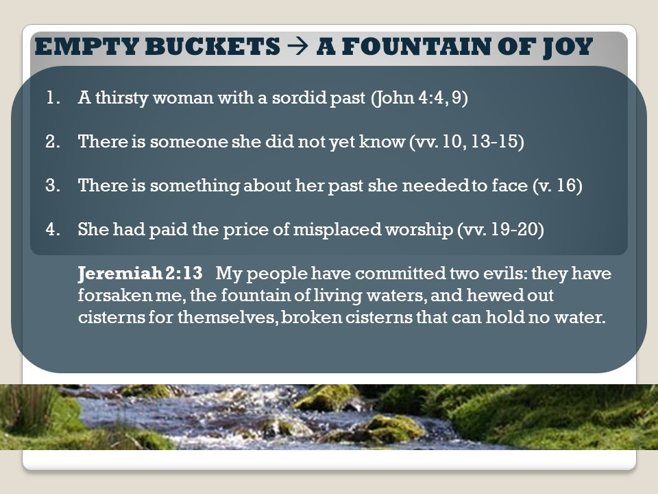 EMPTY BUCKETS  A FOUNTAIN OF JOY 1.A thirsty woman with a sordid past (John 4:4, 9) 2.There is someone she did not yet know (vv.
