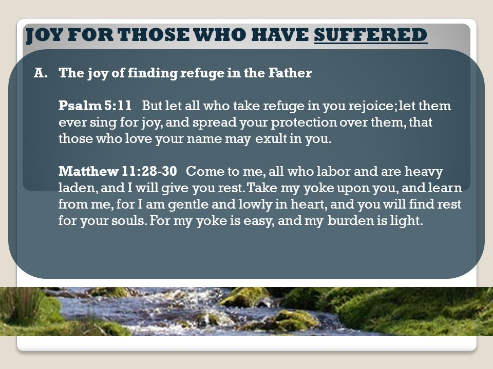 JOY FOR THOSE WHO HAVE SUFFERED A.The joy of finding refuge in the Father Psalm 5:11 But let all who take refuge in you rejoice; let them ever sing for joy, and spread your protection over them, that those who love your name may exult in you.