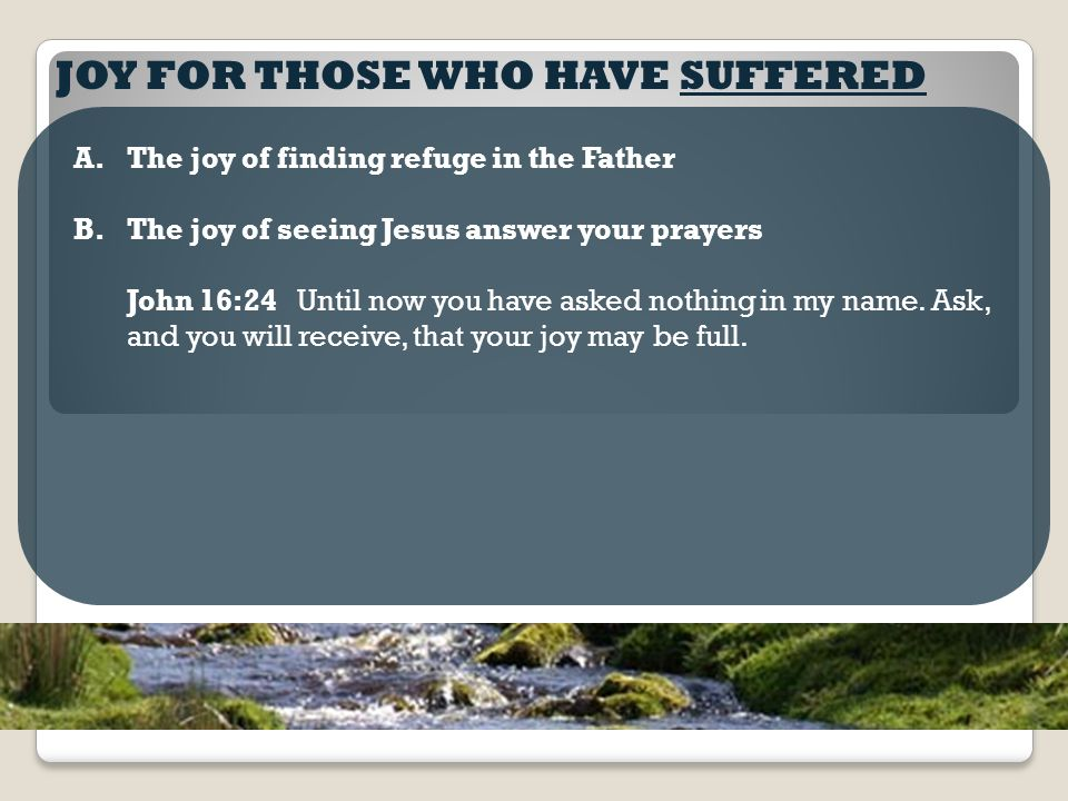 JOY FOR THOSE WHO HAVE SUFFERED A.The joy of finding refuge in the Father B.The joy of seeing Jesus answer your prayers John 16:24 Until now you have asked nothing in my name.