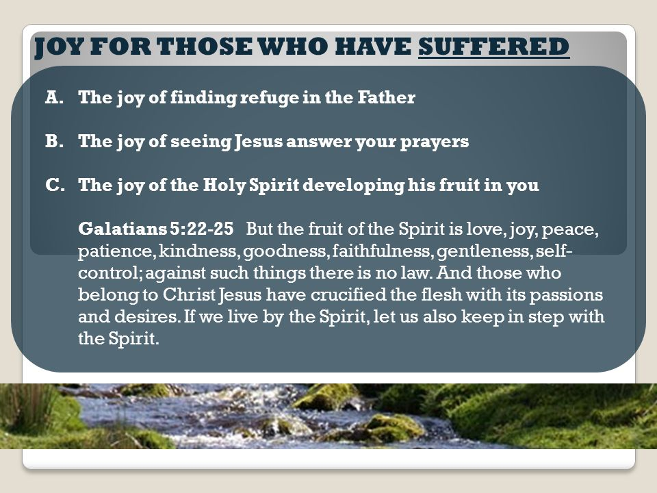 JOY FOR THOSE WHO HAVE SUFFERED A.The joy of finding refuge in the Father B.The joy of seeing Jesus answer your prayers C.The joy of the Holy Spirit developing his fruit in you Galatians 5:22-25 But the fruit of the Spirit is love, joy, peace, patience, kindness, goodness, faithfulness, gentleness, self- control; against such things there is no law.