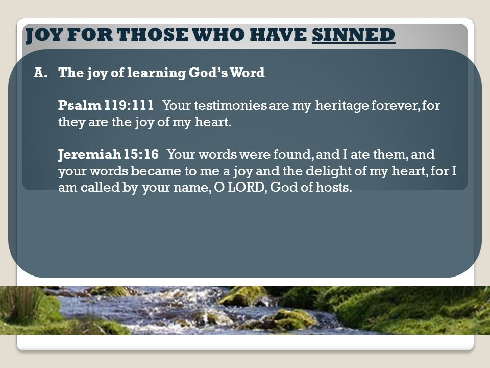 JOY FOR THOSE WHO HAVE SINNED A.The joy of learning God's Word Psalm 119:111 Your testimonies are my heritage forever, for they are the joy of my heart.
