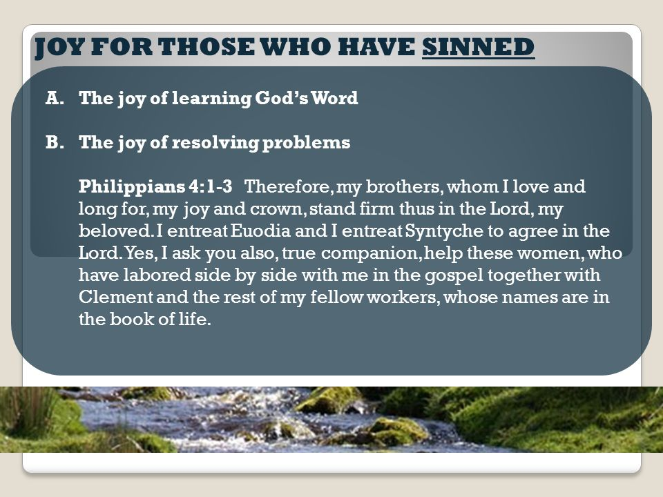 JOY FOR THOSE WHO HAVE SINNED A.The joy of learning God's Word B.The joy of resolving problems Philippians 4:1-3 Therefore, my brothers, whom I love and long for, my joy and crown, stand firm thus in the Lord, my beloved.
