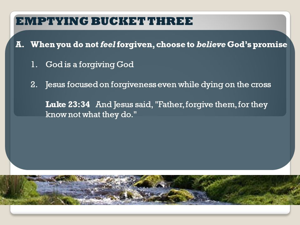 EMPTYING BUCKET THREE A.When you do not feel forgiven, choose to believe God's promise 1.God is a forgiving God 2.Jesus focused on forgiveness even while dying on the cross 3.God promises to forgive his children as soon as we come to him in repentance and faith Micah 7:18 Who is a God like you, pardoning iniquity and passing over transgression for the remnant of his inheritance.