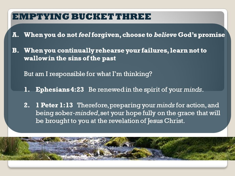 EMPTYING BUCKET THREE A.When you do not feel forgiven, choose to believe God's promise B.When you continually rehearse your failures, learn not to wallow in the sins of the past But am I responsible for what I'm thinking.