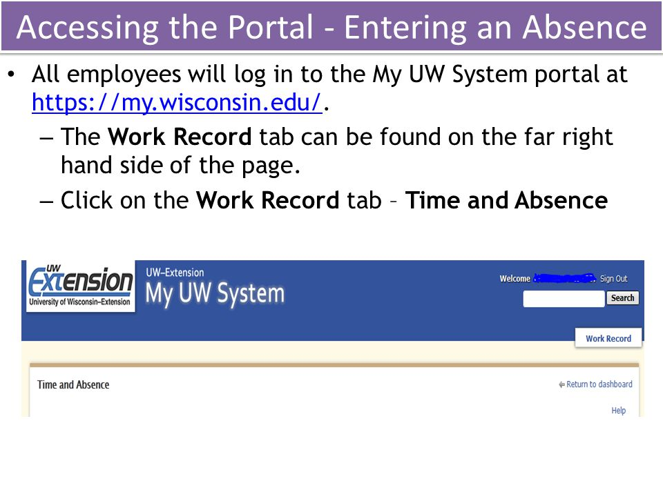 Accessing the Portal - Entering an Absence All employees will log in to the My UW System portal at https://my.wisconsin.edu/. https://my.wisconsin.edu