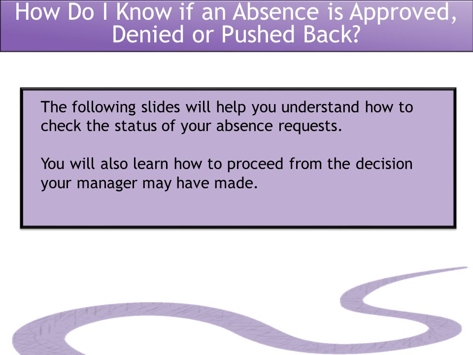 How Do I Know if an Absence is Approved, Denied or Pushed Back? The following slides will help you understand how to check the status of your absence