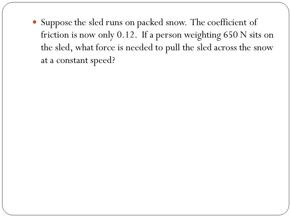 Suppose the sled runs on packed snow.The coefficient of friction is now only 0.12.