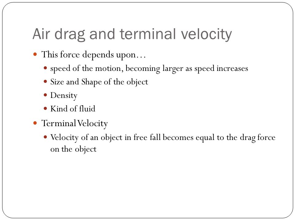 Air drag and terminal velocity This force depends upon… speed of the motion, becoming larger as speed increases Size and Shape of the object Density K