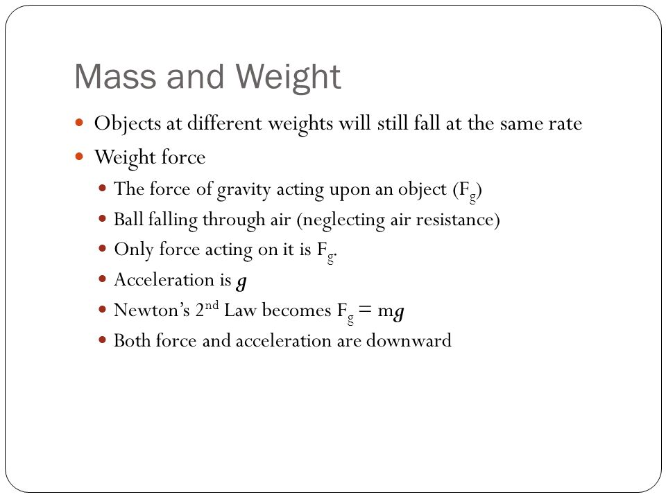 Mass and Weight Objects at different weights will still fall at the same rate Weight force The force of gravity acting upon an object (F g ) Ball fall
