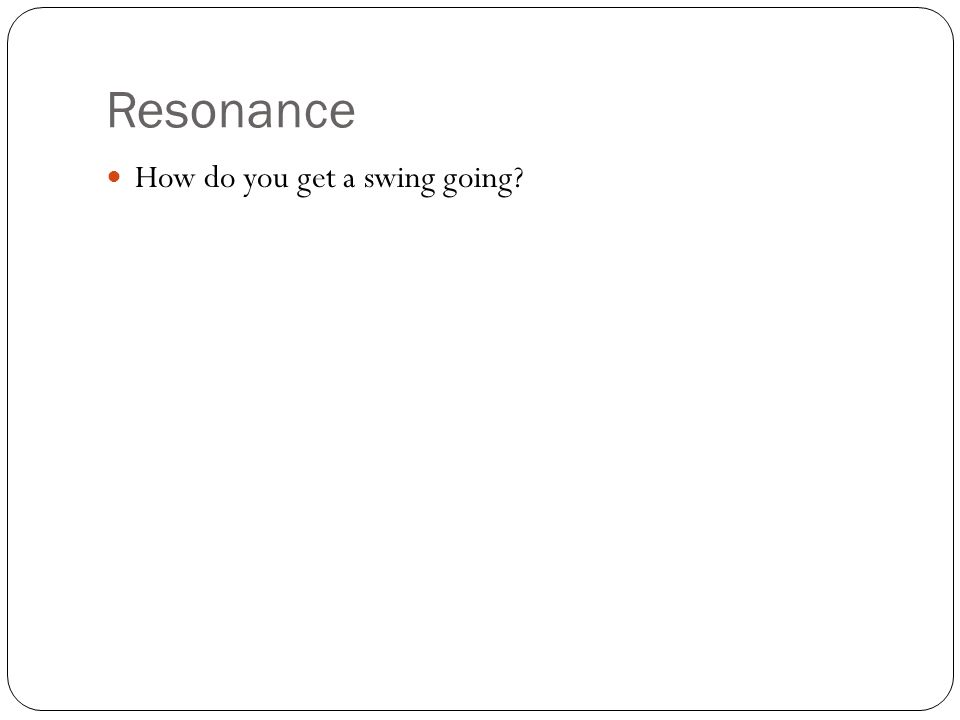 Resonance How do you get a swing going?